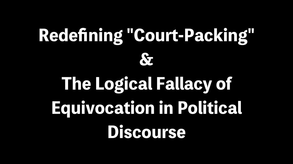 """Redefining """"Court-Packing"""" & The Logical Fallacy of Equivocation in Political Discourse"""