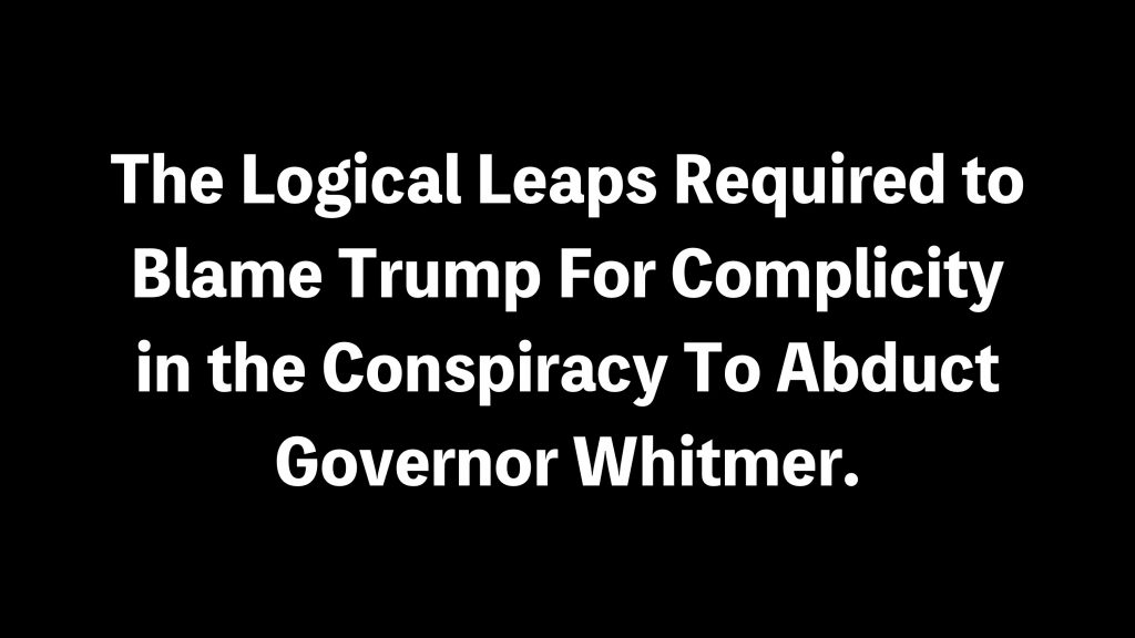 The Logical Leaps Required to Blame Trump For The Conspiracy To Abduct Governor Whitmer.